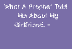 What A Prophet Told Me About My Girlfriend. -
