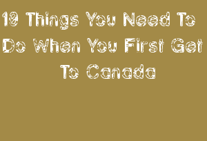 10 Things You Need To Do When You First Get To Canada