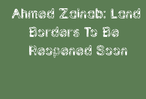 Ahmed Zainab: Land Borders To Be Reopened Soon